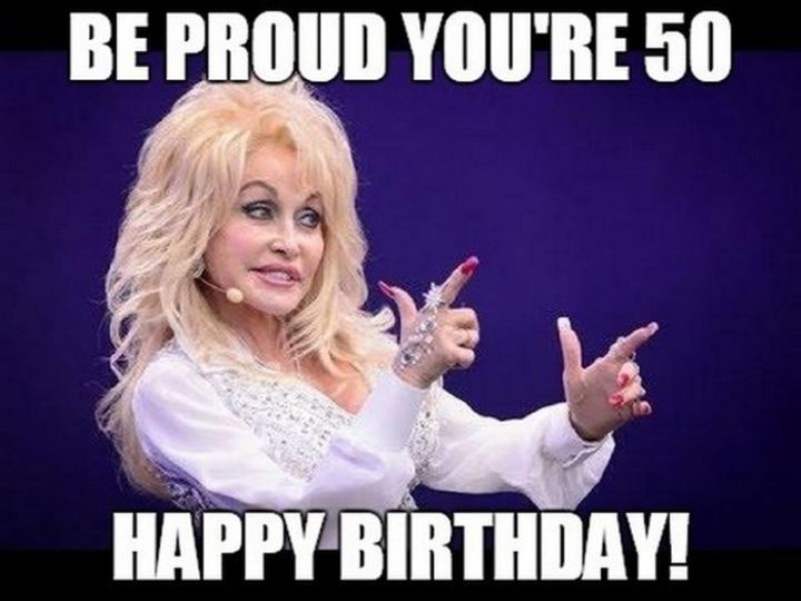 "101 Happy 50th Birthday Memes - ""Be proud you're 50. Happy birthday!"""