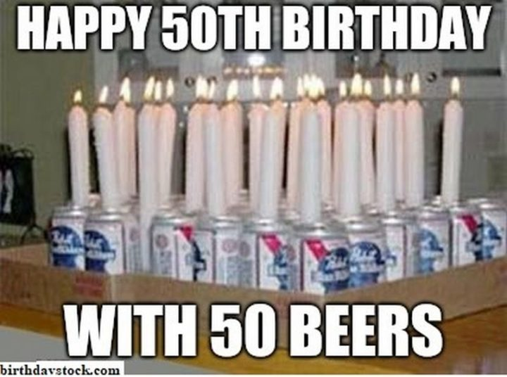 "101 Happy 50th Birthday Memes - ""Happy 50th birthday with 50 beers."""