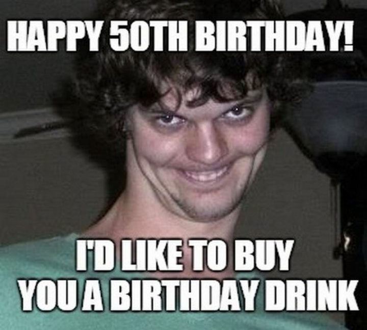"101 Happy 50th Birthday Memes - ""Happy 50th birthday! I'd like to buy you a birthday drink."""