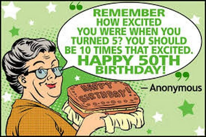 "101 Happy 50th Birthday Memes - ""Remember how excited you were when you turned 5? You should be 10 times that excited. Happy 50th birthday!"""