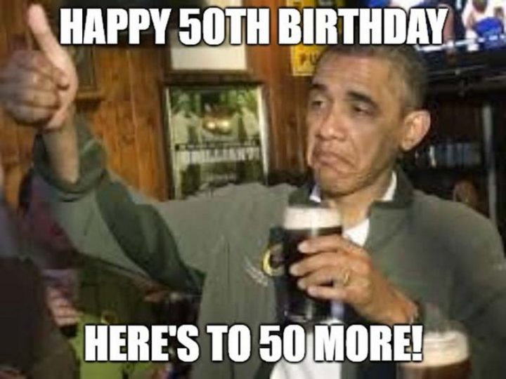 "101 Happy 50th Birthday Memes - ""Happy 50th birthday. Here's to 50 more!"""