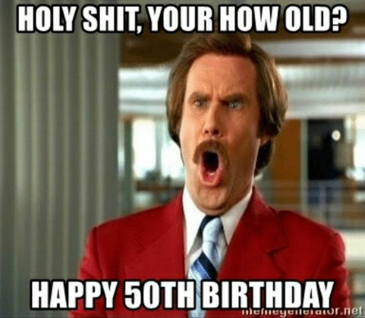 "101 Happy 50th Birthday Memes - ""Holy s#!t, you're how old? Happy 50th birthday."""
