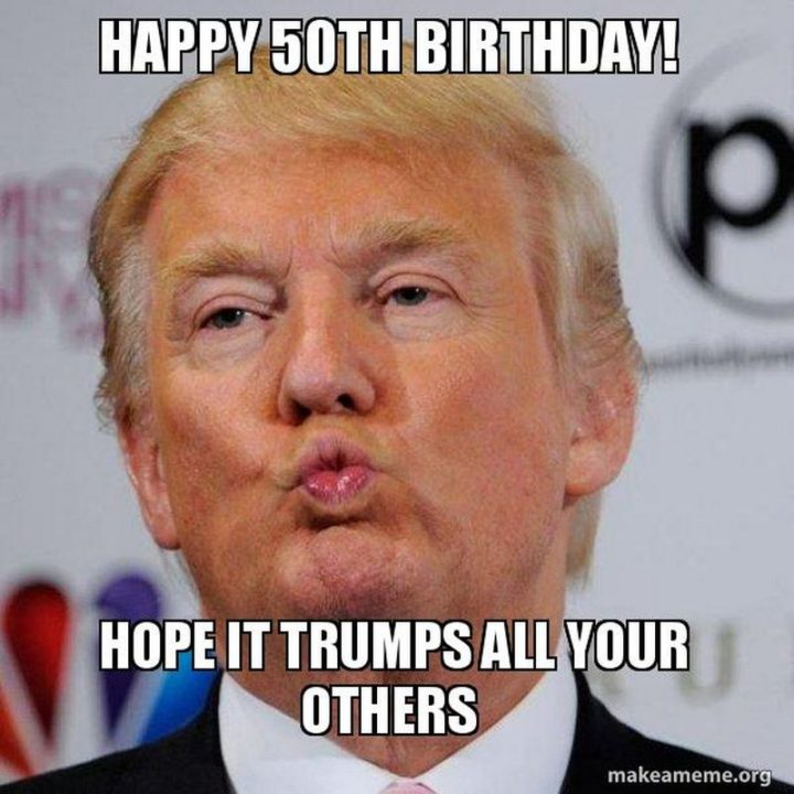 "101 Happy 50th Birthday Memes - ""Happy 50th birthday! Hope it trumps all your others."""