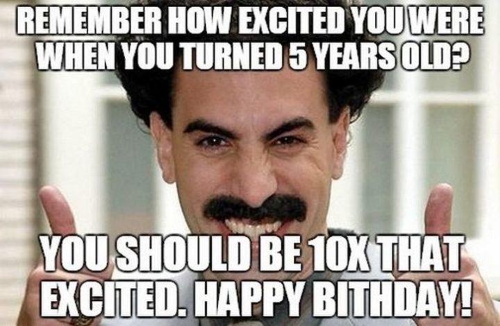"101 Happy 50th Birthday Memes - ""Remember how excited you were when you turned 5 years old? You should be 10x that excited. Happy birthday!"""