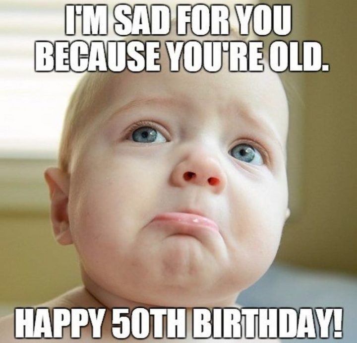 "101 Happy 50th Birthday Memes - ""I'm sad for you because you're old. Happy 50th birthday!"""