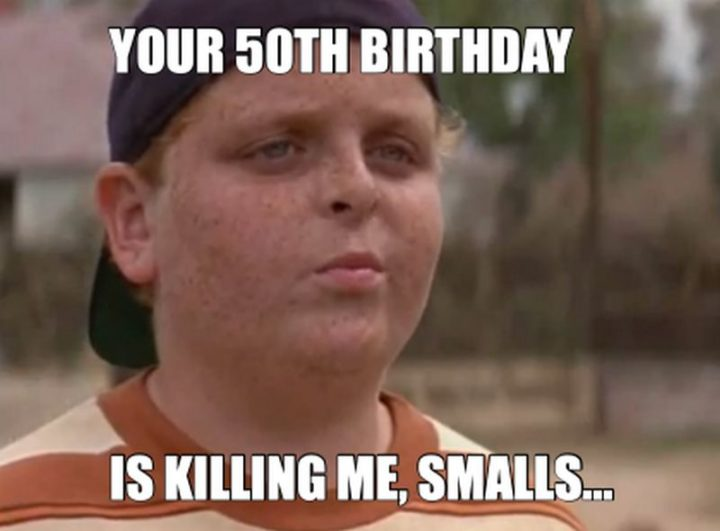 "101 Happy 50th Birthday Memes - ""Your 50th birthday is killing me, smalls..."""