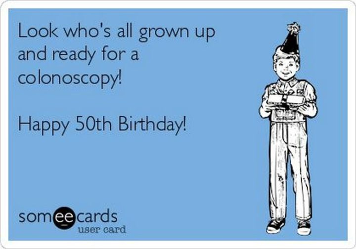"101 Happy 50th Birthday Memes - ""Look who's all grown up and ready for a colonoscopy! Happy 50th birthday!"""