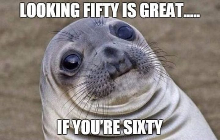 "101 Happy 50th Birthday Memes - ""Looking fifty is great...If you're sixty."""