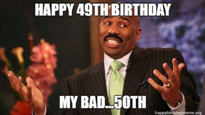 "101 Happy 50th Birthday Memes - ""Happy 49th birthday. My bad...50th."""