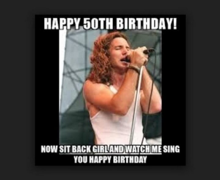 "101 Happy 50th Birthday Memes - ""Happy 50th birthday! Now sit back girl and watch me sing you happy birthday."""