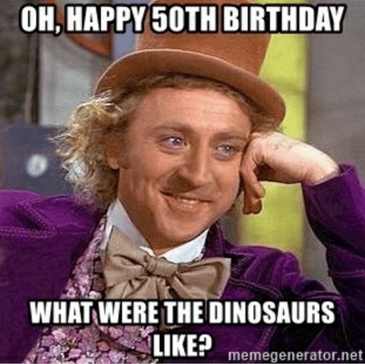 "101 Happy 50th Birthday Memes - ""Oh, happy 50th birthday. What were the dinosaurs like?"""