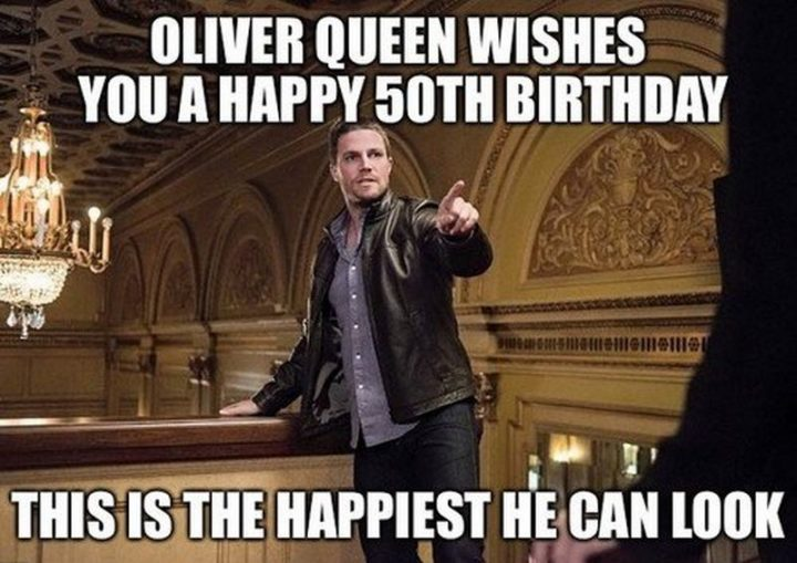 "101 Happy 50th Birthday Memes - ""Oliver Queen wishes you a happy 50th birthday. This is the happiest he can look."""