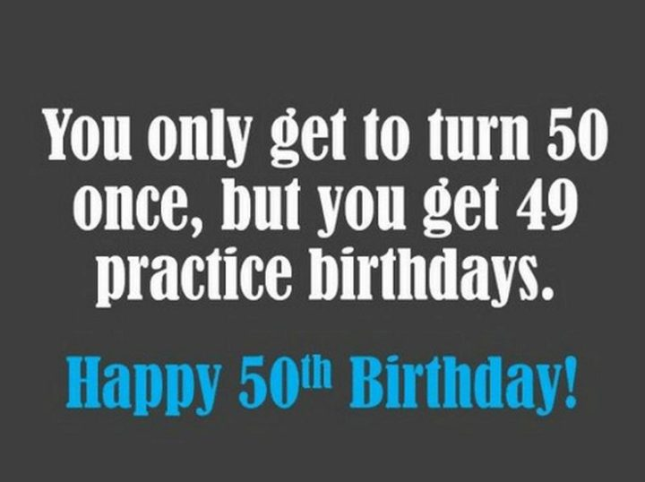 "101 Happy 50th Birthday Memes - ""You only get to turn 50 once, but you get 49 practice birthday. Happy 50th birthday!"""