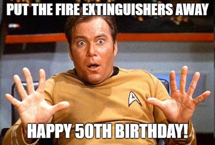 "101 Happy 50th Birthday Memes - ""Put the fire extinguishers away. Happy 50th birthday!"""