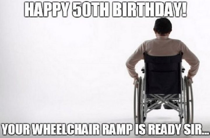 "101 Happy 50th Birthday Memes - ""Happy 50th birthday! Your wheelchair ramp is ready sir..."""