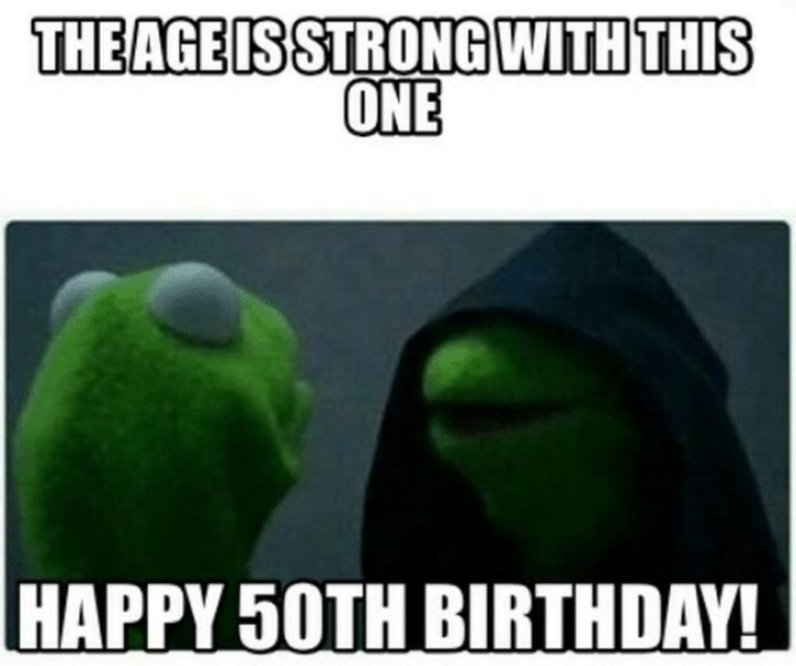 "101 Happy 50th Birthday Memes - ""The age is strong with this one. Happy 50th birthday!"""