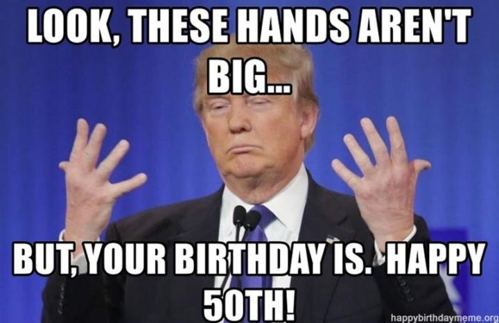 "101 Happy 50th Birthday Memes - ""Look, these hands aren't big...But, your birthday is. Happy 50th!"""