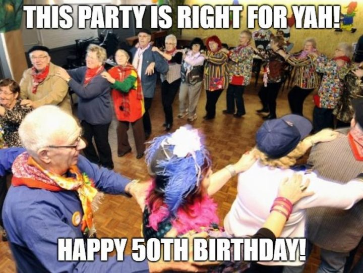 "101 Happy 50th Birthday Memes - ""This party is right for yah! Happy 50th birthday!"""