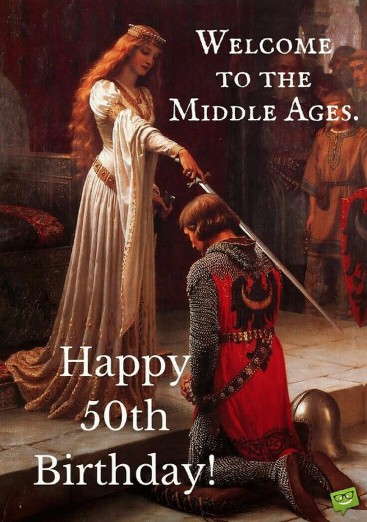 "101 Happy 50th Birthday Memes - ""Welcome to the middle ages. Happy 50th birthday!"""