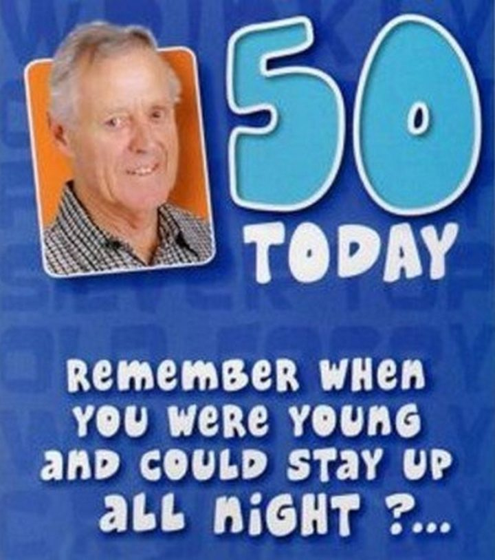 "101 Happy 50th Birthday Memes - ""Fifty today. Remember when you were young and could stay up all night?..."""