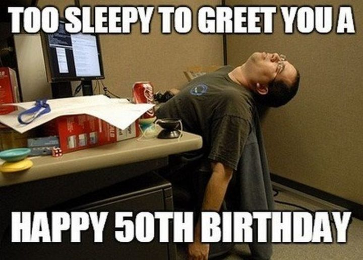 "101 Happy 50th Birthday Memes - ""Too sleepy to greet you a happy 50th birthday."""