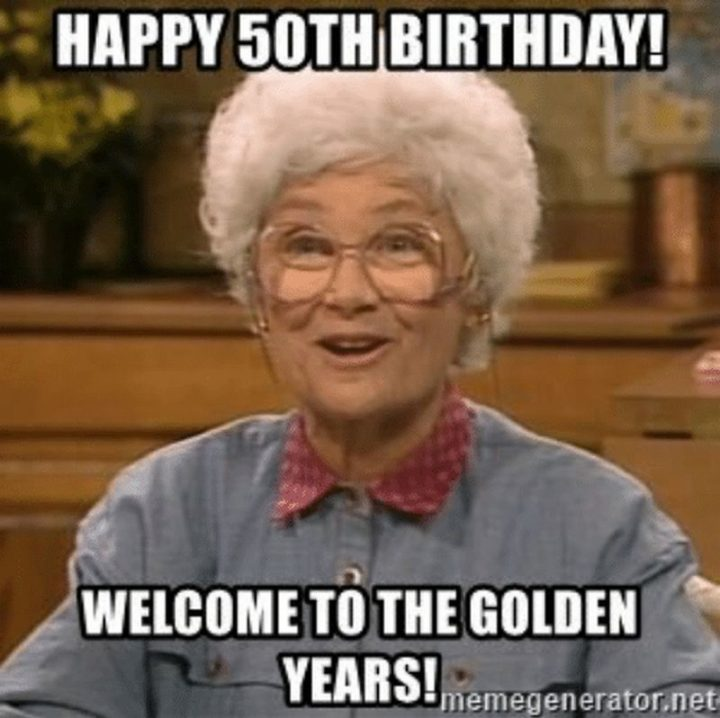 "101 Happy 50th Birthday Memes - ""Happy 50th birthday! Welcome to the golden years!"""