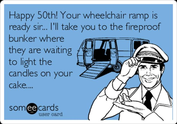 "101 Happy 50th Birthday Memes - ""Happy 50th! Your wheelchair ramp is ready sir...I'll take you to the fireproof bunker where they are waiting to light the candles on your cake..."""