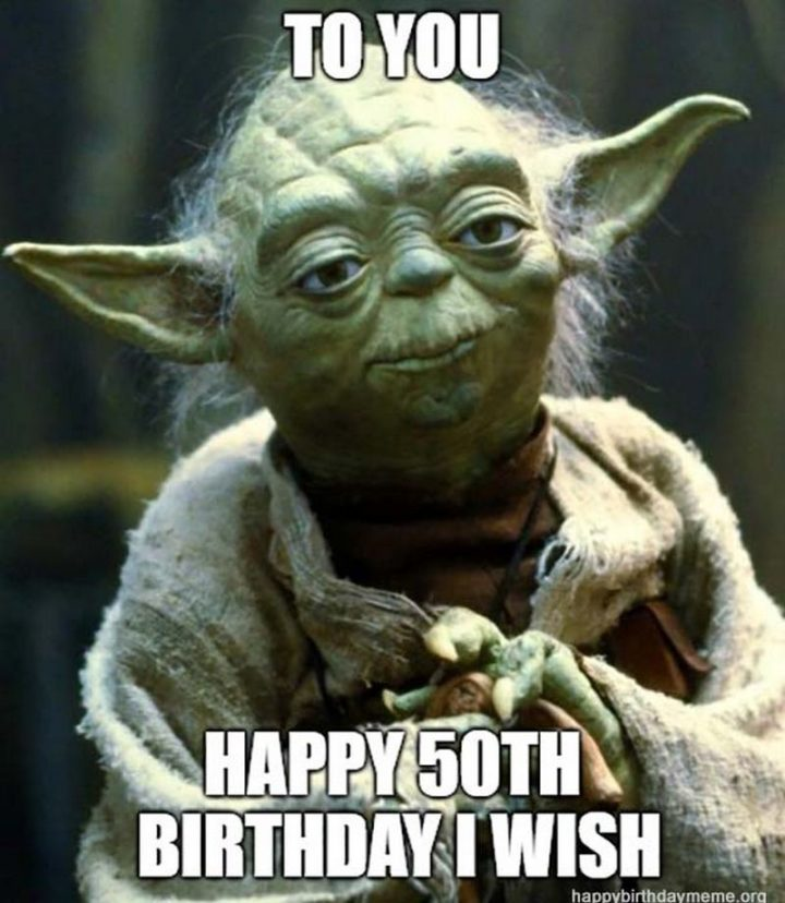 "101 Happy 50th Birthday Memes - ""To you happy 50th birthday I wish."""