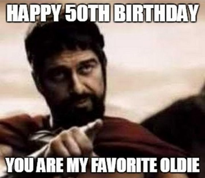 "101 Happy 50th Birthday Memes - ""Happy 50th birthday. You are my favorite oldie."""