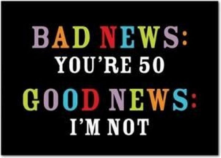 "101 Happy 50th Birthday Memes - ""Bad news: You're 50. Good news: I'm not."""