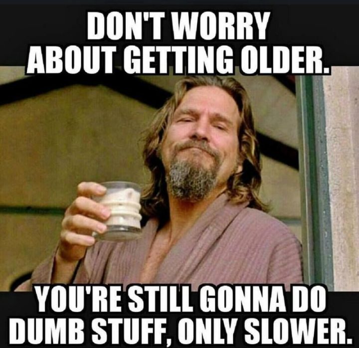 "101 Happy 50th Birthday Memes - ""Don't worry about getting older. You're still gonna do dumb stuff, only slower."""