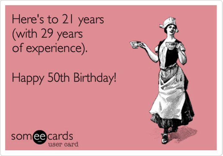 "101 Happy 50th Birthday Memes - ""Here's to 21 years (with 29 years of experience). Happy 50th birthday!"