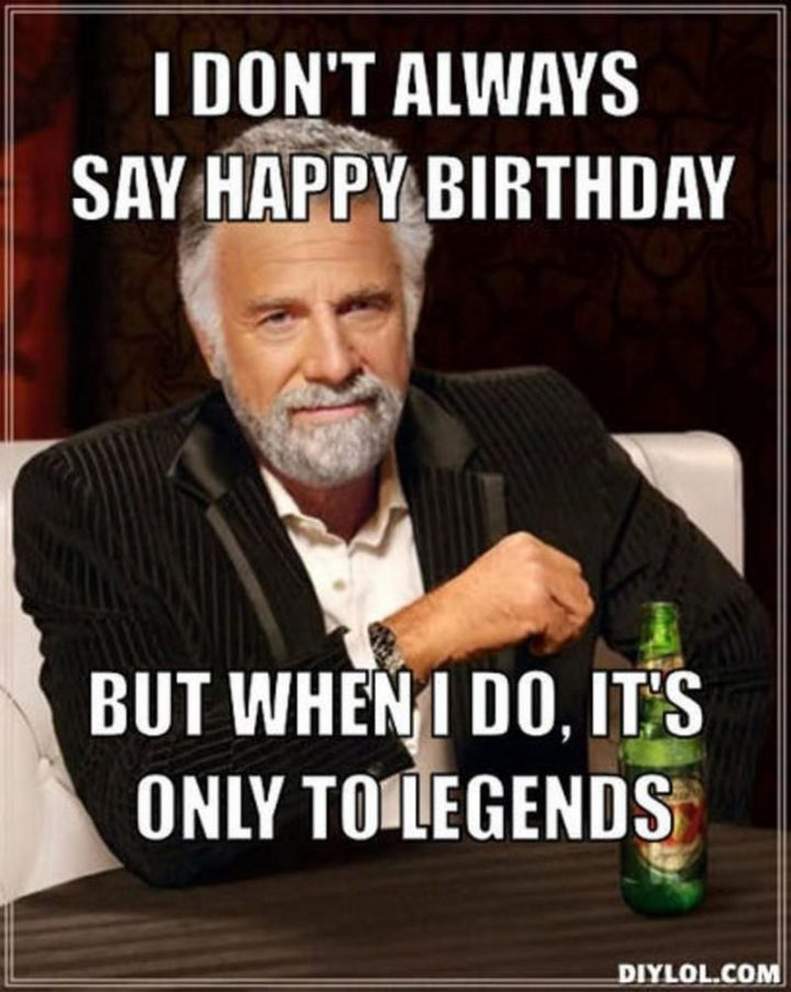 "101 Happy 50th Birthday Memes - ""I don't always say happy birthday but when I do, it's only to legends."""