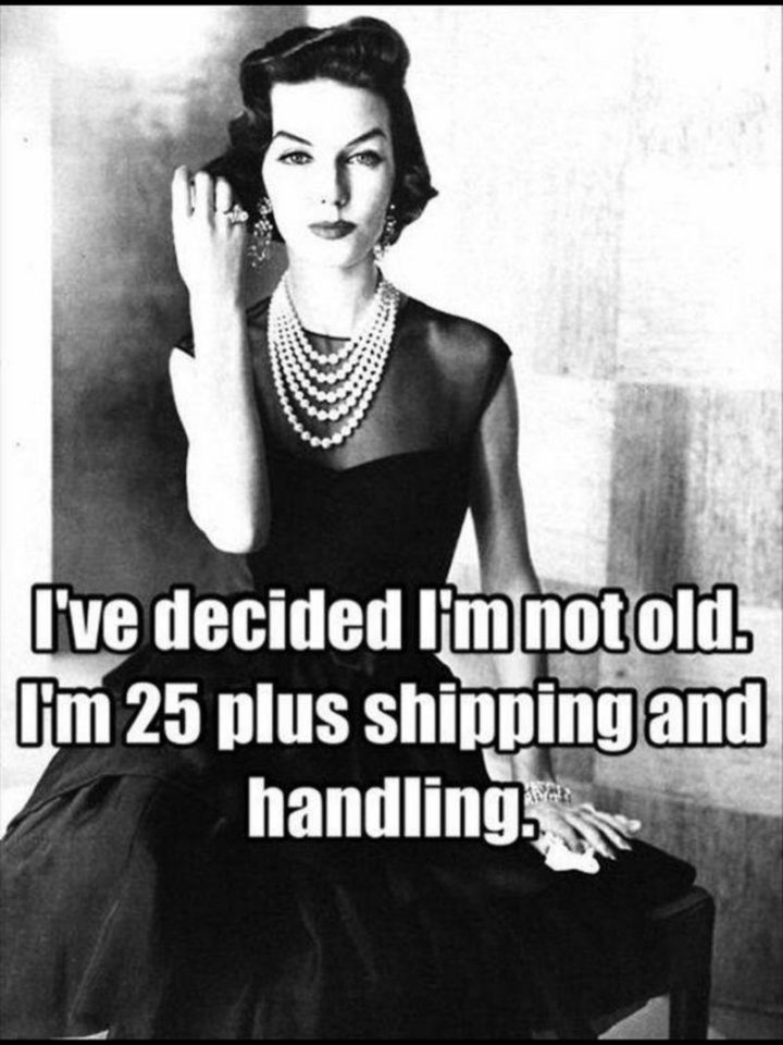 "101 Happy 50th Birthday Memes - ""I've decided I'm not old. I'm 25 plus shipping and handling."""
