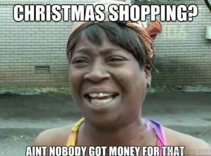 "87 Christmas Memes - ""Christmas shopping? Ain't nobody got money for that."""