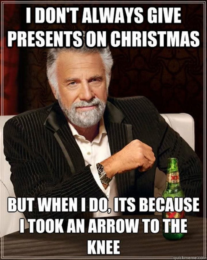 """87 Christmas Memes - """"I don't always give presents on Christmas but when I do, it's because I took an arrow to the knee."""""""