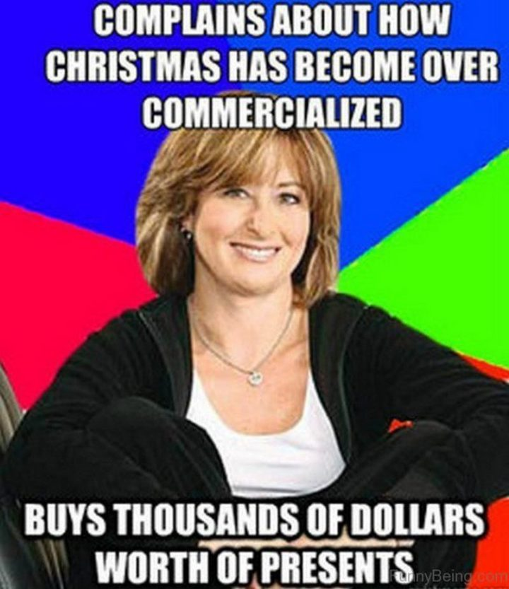 """87 Christmas Memes - """"Complains about how Christmas has become over-commercialized. Buys thousands of dollars worth of presents."""""""