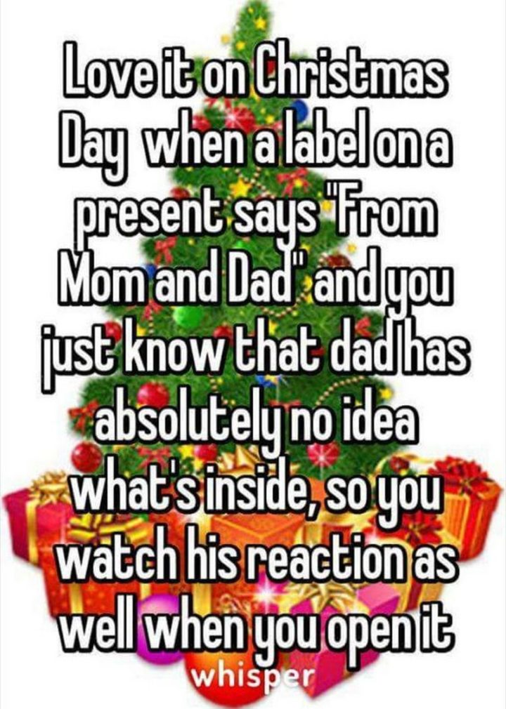 """87 Christmas Memes - """"Love it on Christmas Day when a label on a present says 'From Mom and Dad' and you just know that dad has absolutely no idea what's inside, so you watch his reaction as well when you open it."""""""
