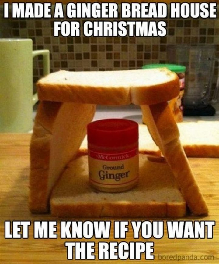 """87 Christmas Memes - """"I made a gingerbread house for Christmas. Let me know if you want the recipe."""""""
