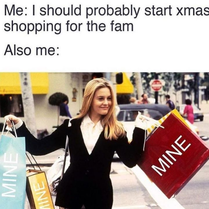 """87 Christmas Memes - """"Me: I should probably start Xmas shopping for the fam. Also me: Mine, mine, and mine."""""""