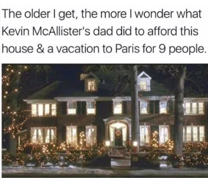 """87 Christmas Memes - """"The older I get, the more I wonder what Kevin McAllister's dad did to afford this house and a vacation to Paris for 9 people."""""""