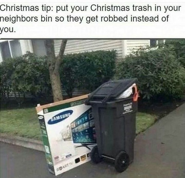 """87 Christmas Memes - """"Christmas tip: Put your Christmas trash in your neighbor's bin so they get robbed instead of you."""""""