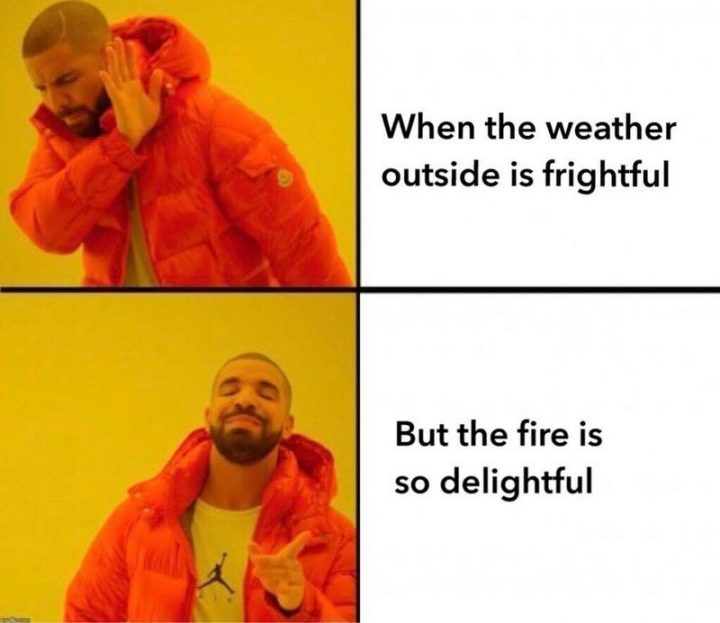 """87 Christmas Memes - """"When the weather outside is frightful But the fire is so delightful."""""""