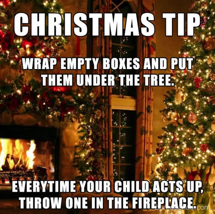 """87 Christmas Memes - """"Christmas tip: Wrap empty boxes and put them under the tree. Every time your child acts up, throw one in the fireplace."""""""