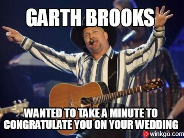 "71 Congratulations Memes - ""Garth Brooks wanted to take a minute to congratulate you on your wedding."""