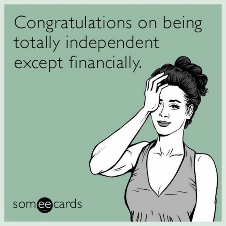 "71 Congratulations Memes - ""Congratulations on being totally independent except financially."""