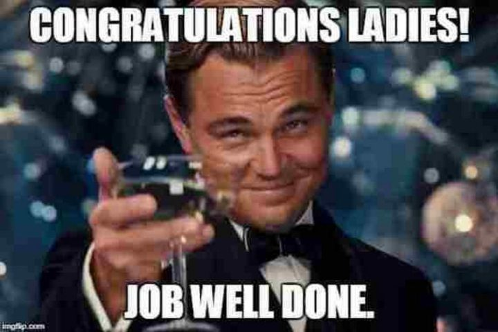 """71 Congratulations Memes - """"Congratulations ladies! Job well done."""""""