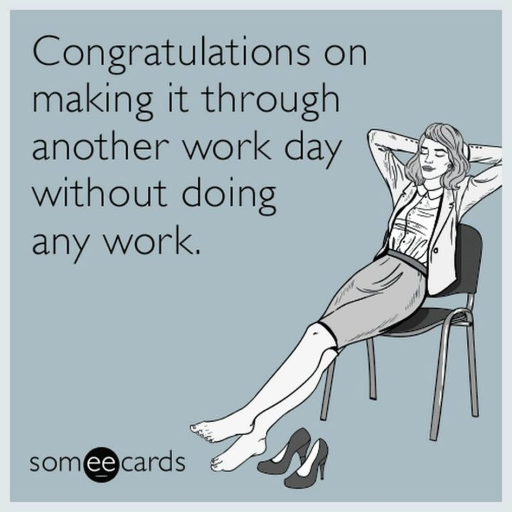 "71 Congratulations Memes - ""Congratulations on making it through another workday without doing any work."""