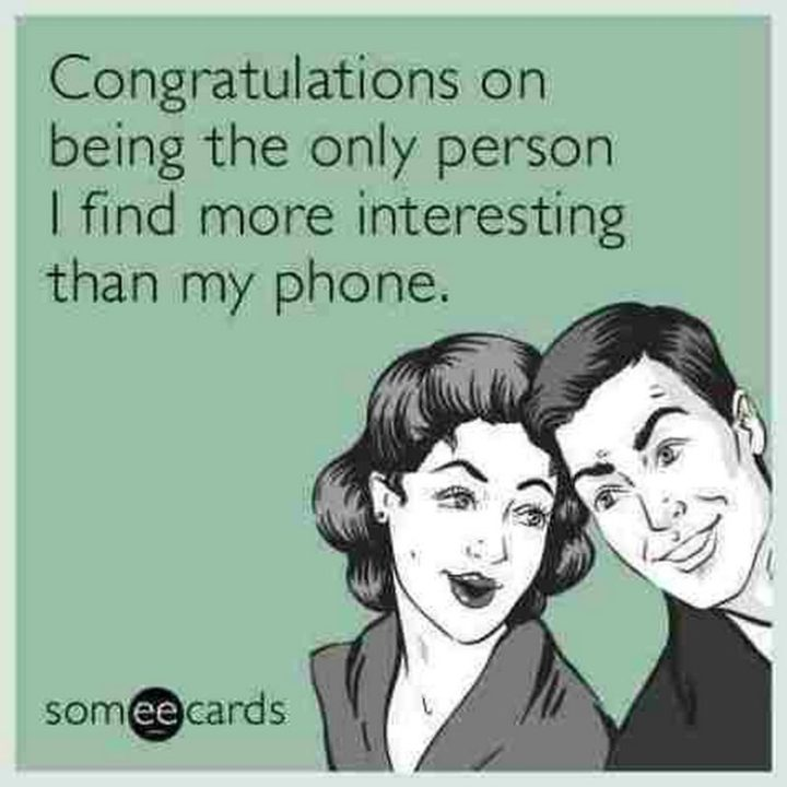 "71 Congratulations Memes - ""Congratulations on being the only person I find more interesting than my phone."""