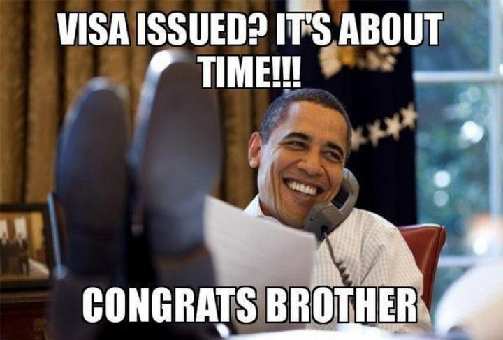 "71 Congratulations Memes - ""Visa issued? It's about time!!! Congrats brother."""